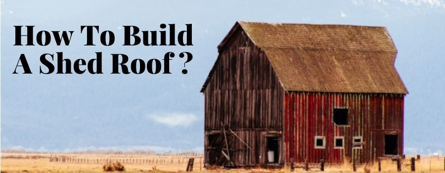 How To Build A Shed Roof?